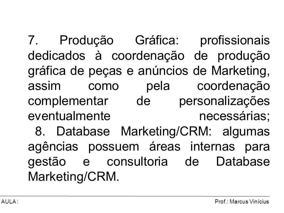 7. Produção Gráfica: profissionais dedicados à coordenação de produção gráfica de peças e anúncios de Marketing, assim como pela coordenação complementar de personalizações eventualmente necessárias; 8. Database Marketing/CRM: algumas agências possuem áreas internas para gestão e consultoria de Database Marketing/CRM.