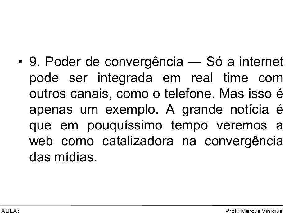 9. Poder de convergência — Só a internet pode ser integrada em real time com outros canais, como o telefone. Mas isso é apenas um exemplo. A grande notícia é que em pouquíssimo tempo veremos a web como catalizadora na convergência das mídias.
