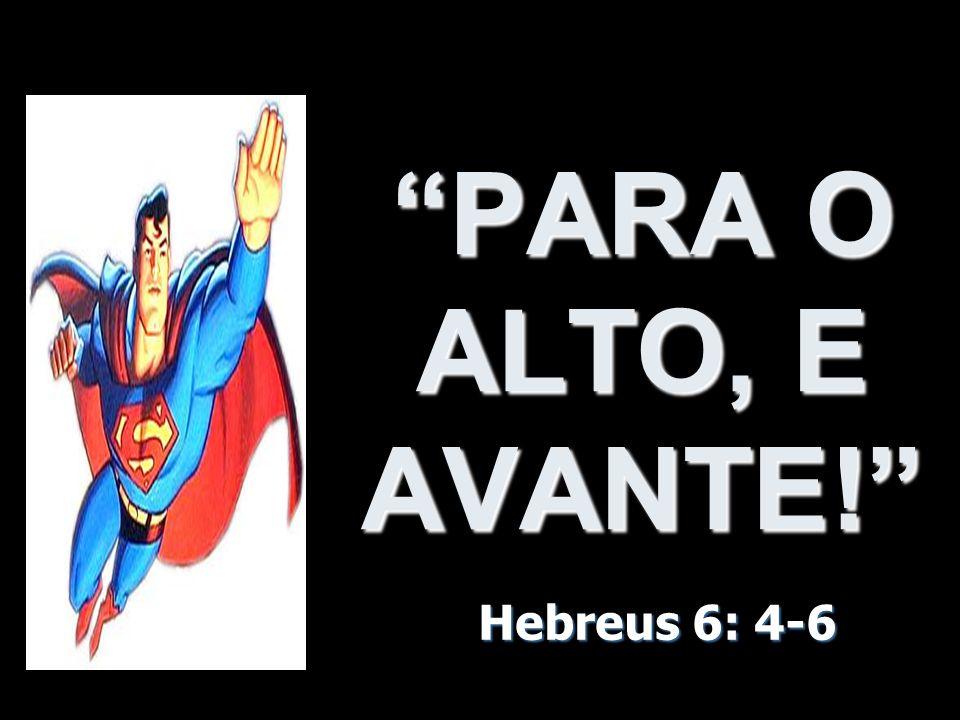 PARA O ALTO, E AVANTE! Hebreus 6: 4-6