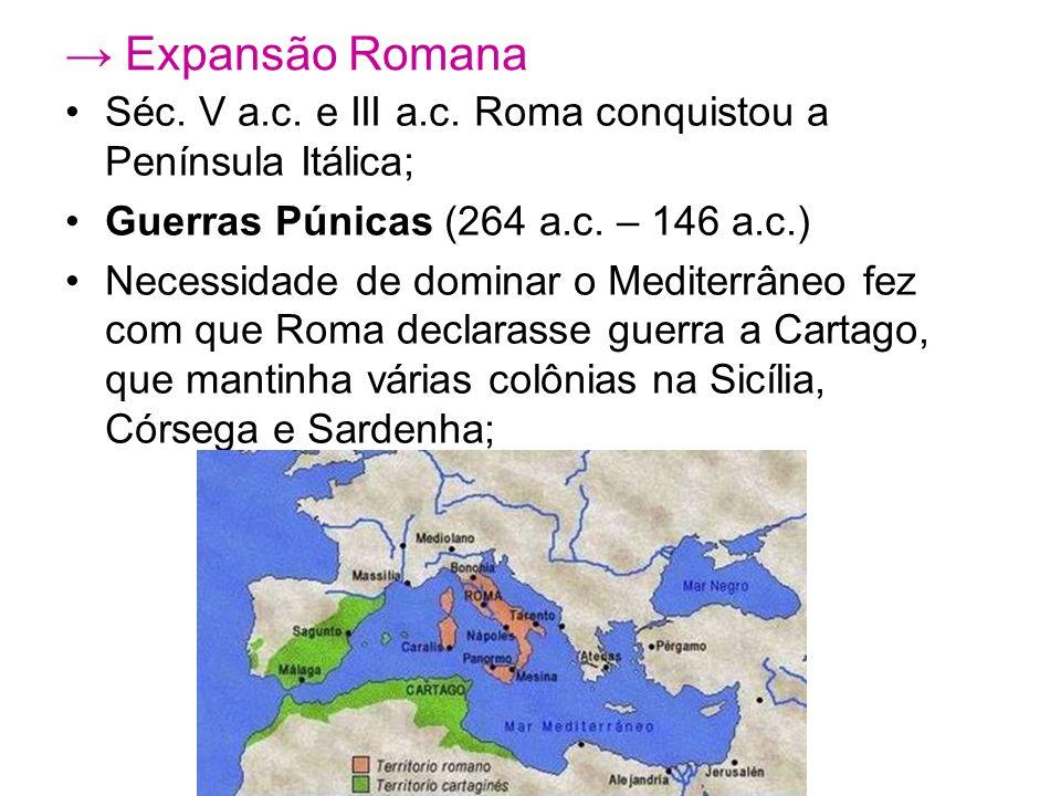 → Expansão Romana Séc. V a.c. e III a.c. Roma conquistou a Península Itálica; Guerras Púnicas (264 a.c. – 146 a.c.)