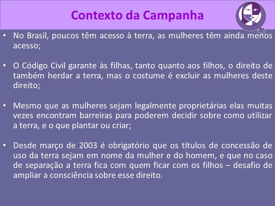 Contexto da CampanhaNo Brasil, poucos têm acesso à terra, as mulheres têm ainda menos acesso;