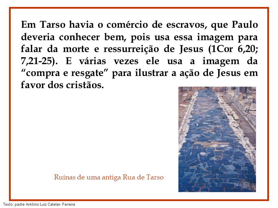 Em Tarso havia o comércio de escravos, que Paulo deveria conhecer bem, pois usa essa imagem para falar da morte e ressurreição de Jesus (1Cor 6,20; 7,21-25). E várias vezes ele usa a imagem da compra e resgate para ilustrar a ação de Jesus em favor dos cristãos.