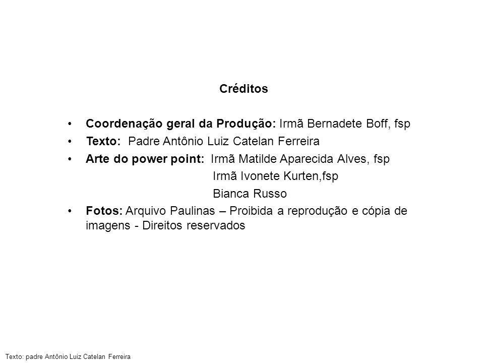 Créditos Coordenação geral da Produção: Irmã Bernadete Boff, fsp. Texto: Padre Antônio Luiz Catelan Ferreira.