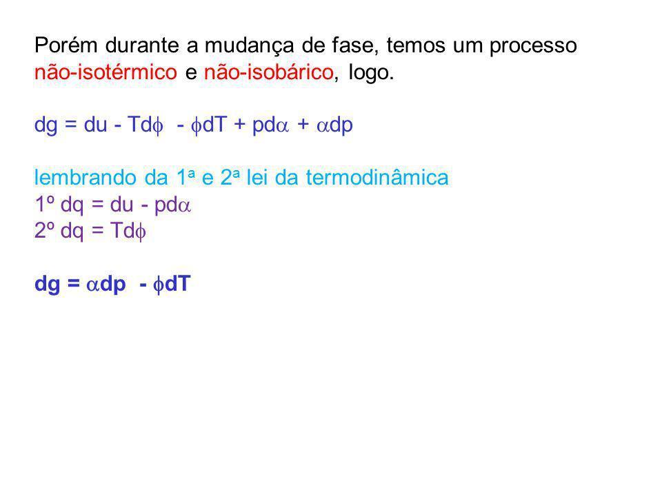 Porém durante a mudança de fase, temos um processo não-isotérmico e não-isobárico, logo.