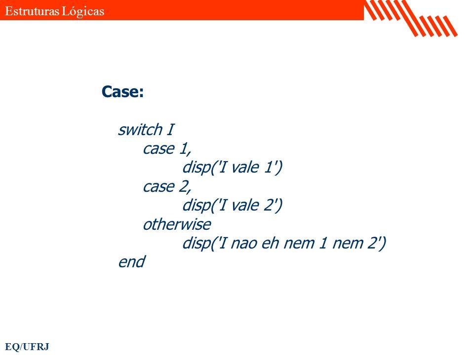 Case: switch I case 1, disp( I vale 1 ) case 2, disp( I vale 2 )