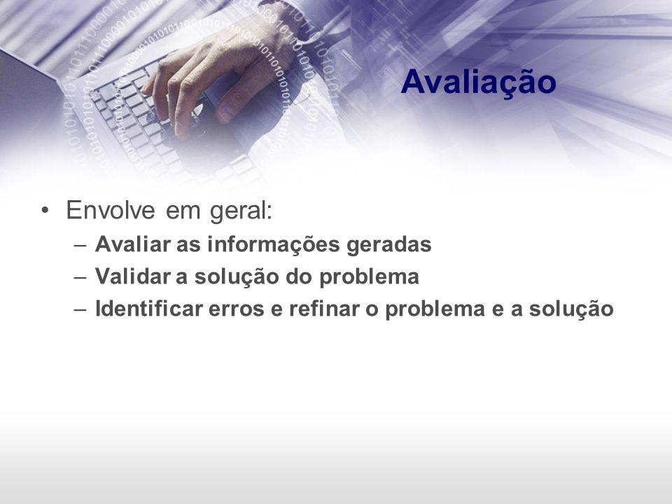 Avaliação Envolve em geral: Avaliar as informações geradas