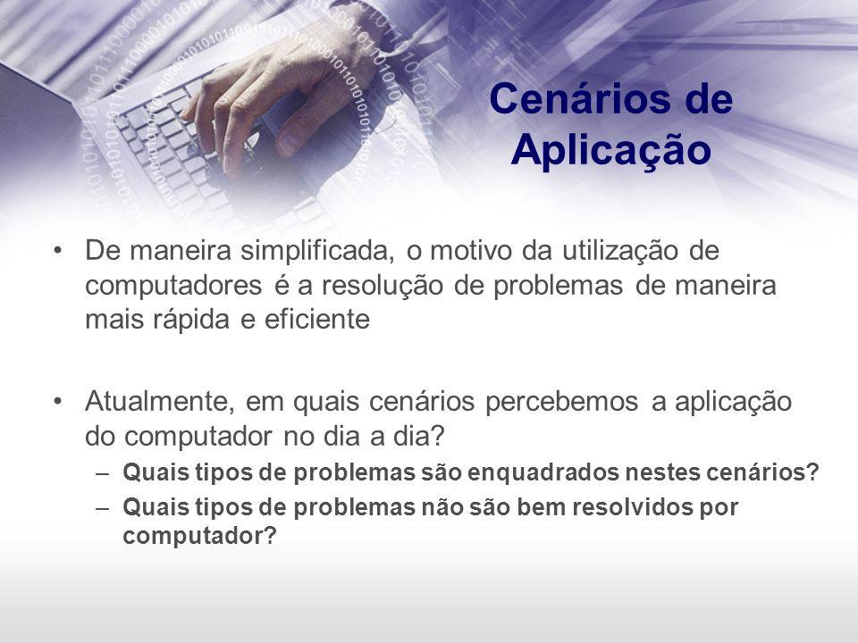 Cenários de Aplicação De maneira simplificada, o motivo da utilização de computadores é a resolução de problemas de maneira mais rápida e eficiente.