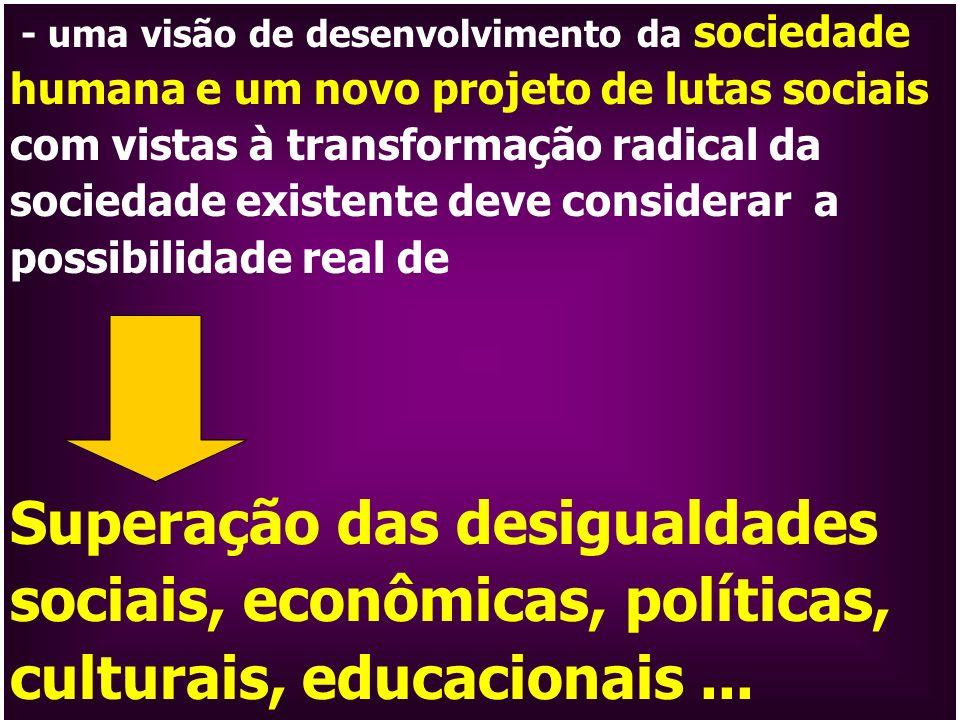 - uma visão de desenvolvimento da sociedade humana e um novo projeto de lutas sociais com vistas à transformação radical da sociedade existente deve considerar a possibilidade real de
