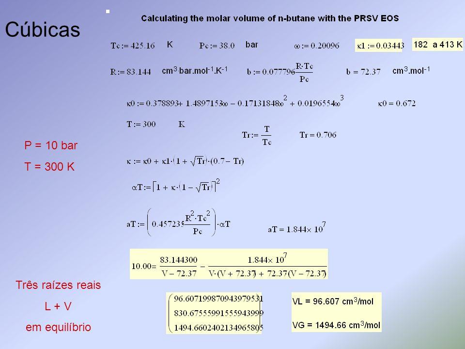 Cúbicas P = 10 bar T = 300 K Três raízes reais L + V em equilíbrio