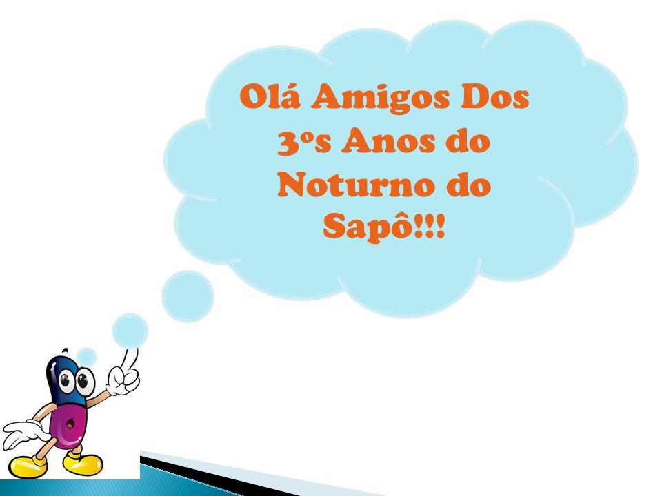 Olá Amigos Dos 3ºs Anos do Noturno do Sapô!!!