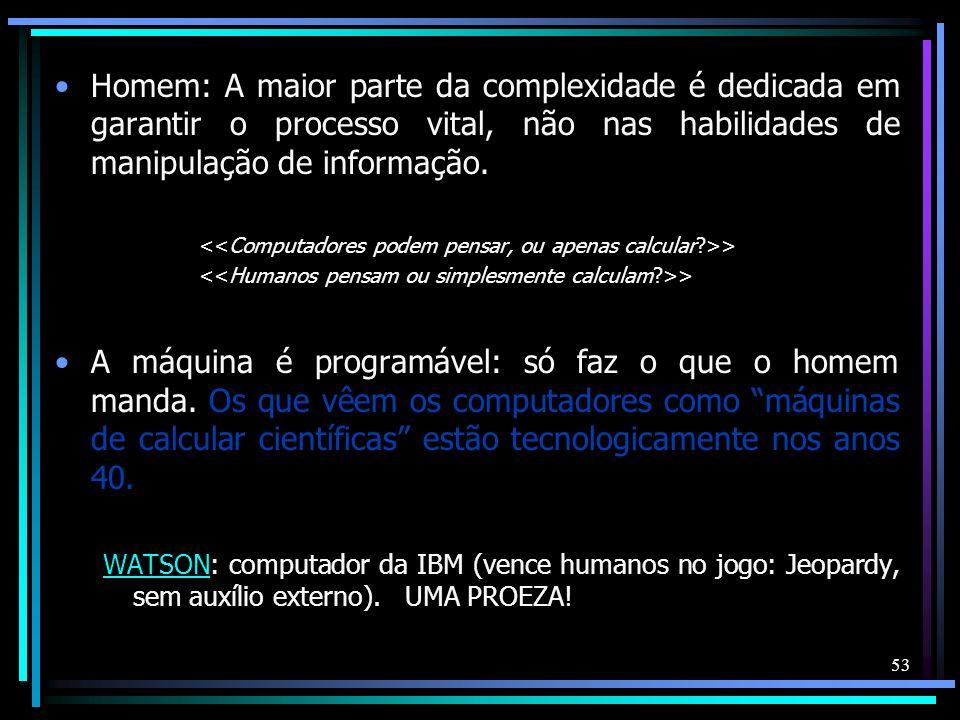 Homem: A maior parte da complexidade é dedicada em garantir o processo vital, não nas habilidades de manipulação de informação.