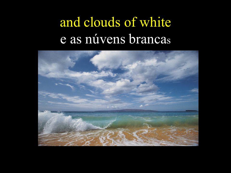 and clouds of white e as núvens brancas