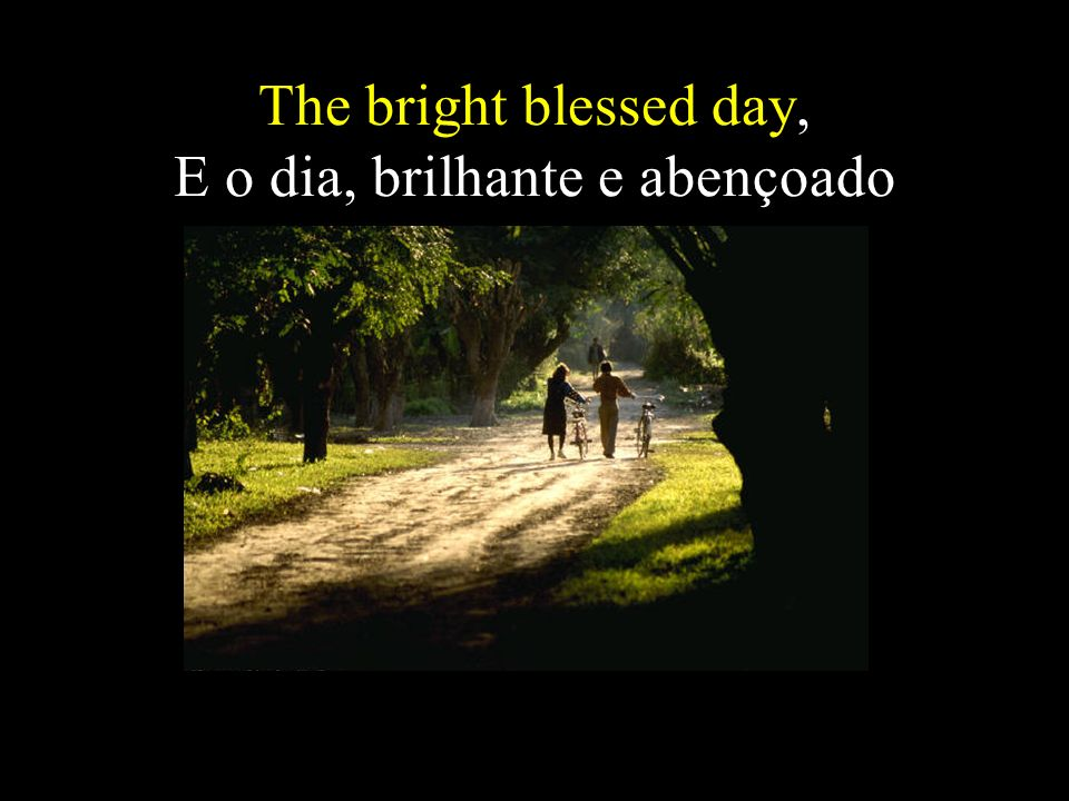 The bright blessed day, E o dia, brilhante e abençoado