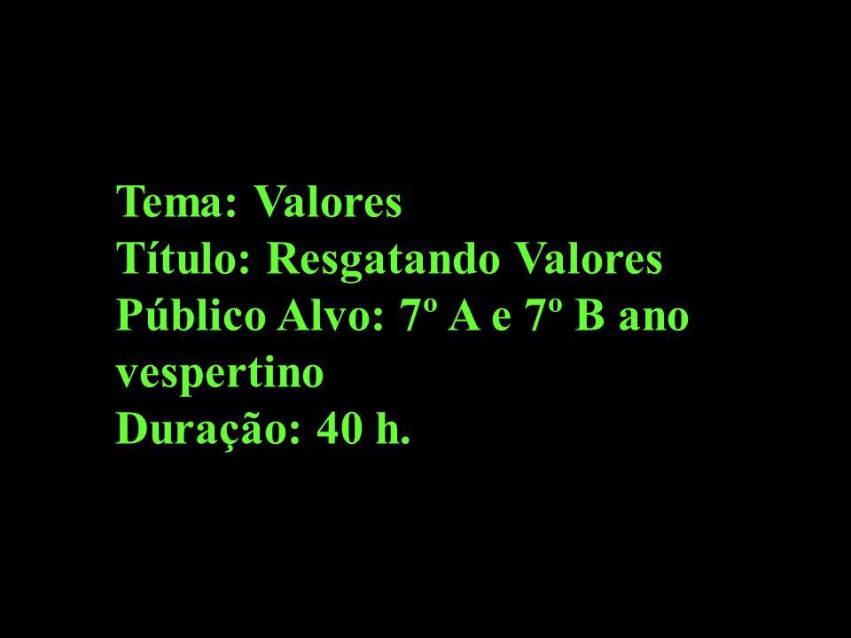 Tema: Valores Título: Resgatando Valores Público Alvo: 7º A e 7º B ano vespertino Duração: 40 h.