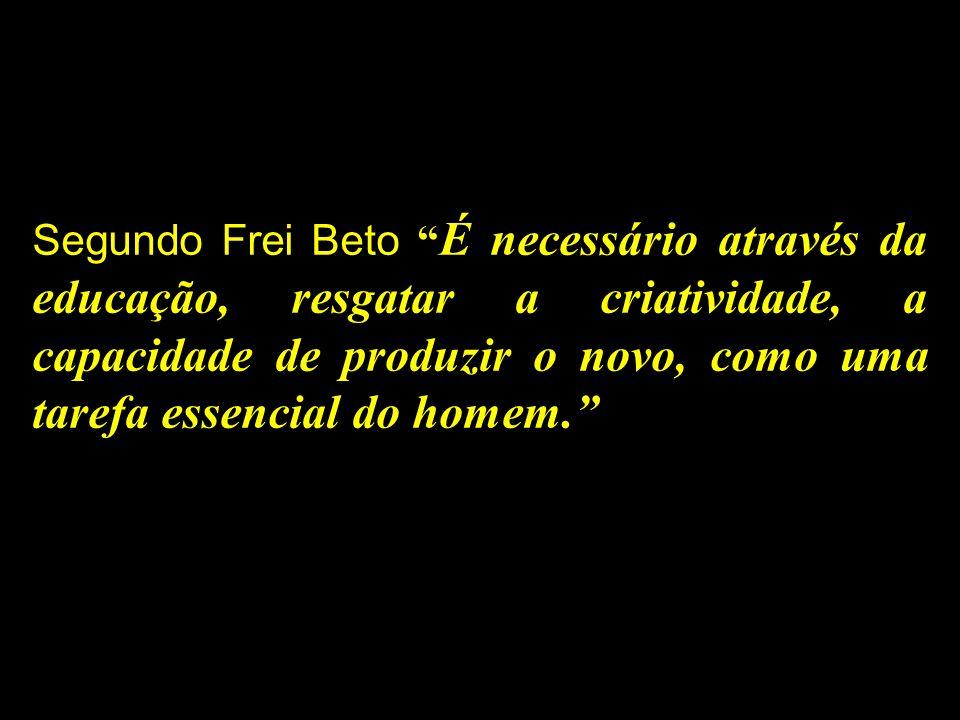 Segundo Frei Beto É necessário através da educação, resgatar a criatividade, a capacidade de produzir o novo, como uma tarefa essencial do homem.