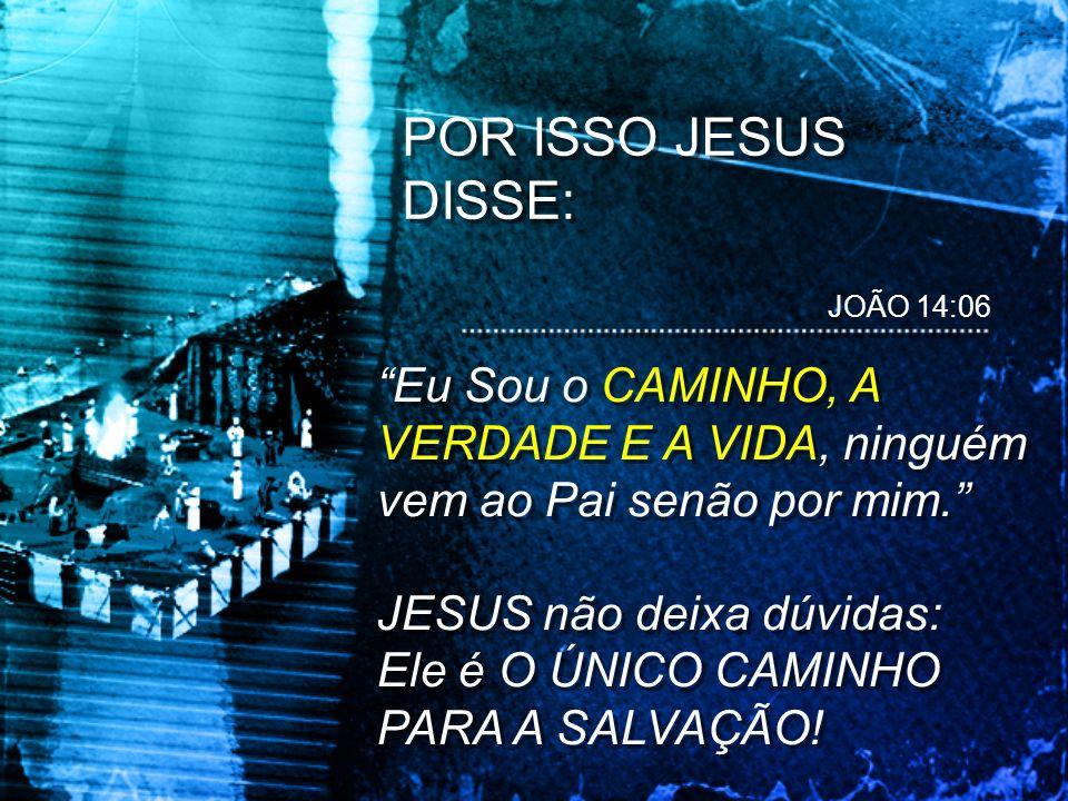 POR ISSO JESUS DISSE: JOÃO 14:06. Eu Sou o CAMINHO, A VERDADE E A VIDA, ninguém vem ao Pai senão por mim.