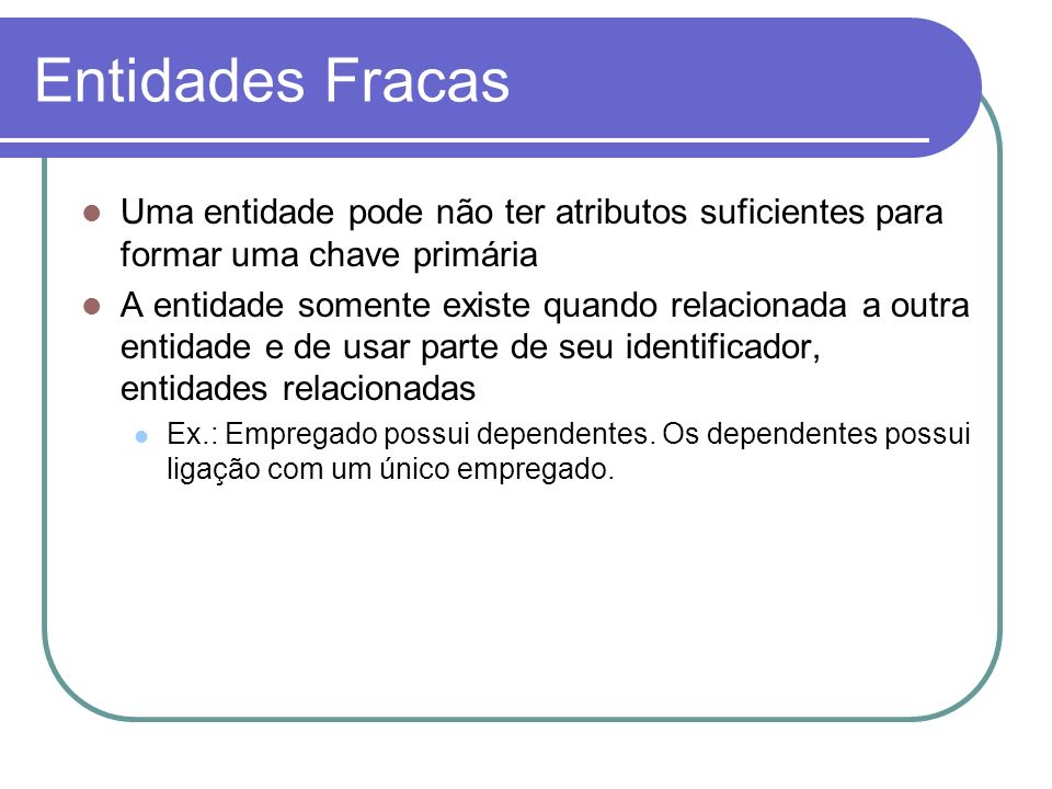 Entidades Fracas Uma entidade pode não ter atributos suficientes para formar uma chave primária.