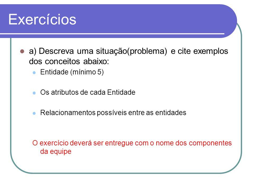 Exercícios a) Descreva uma situação(problema) e cite exemplos dos conceitos abaixo: Entidade (mínimo 5)