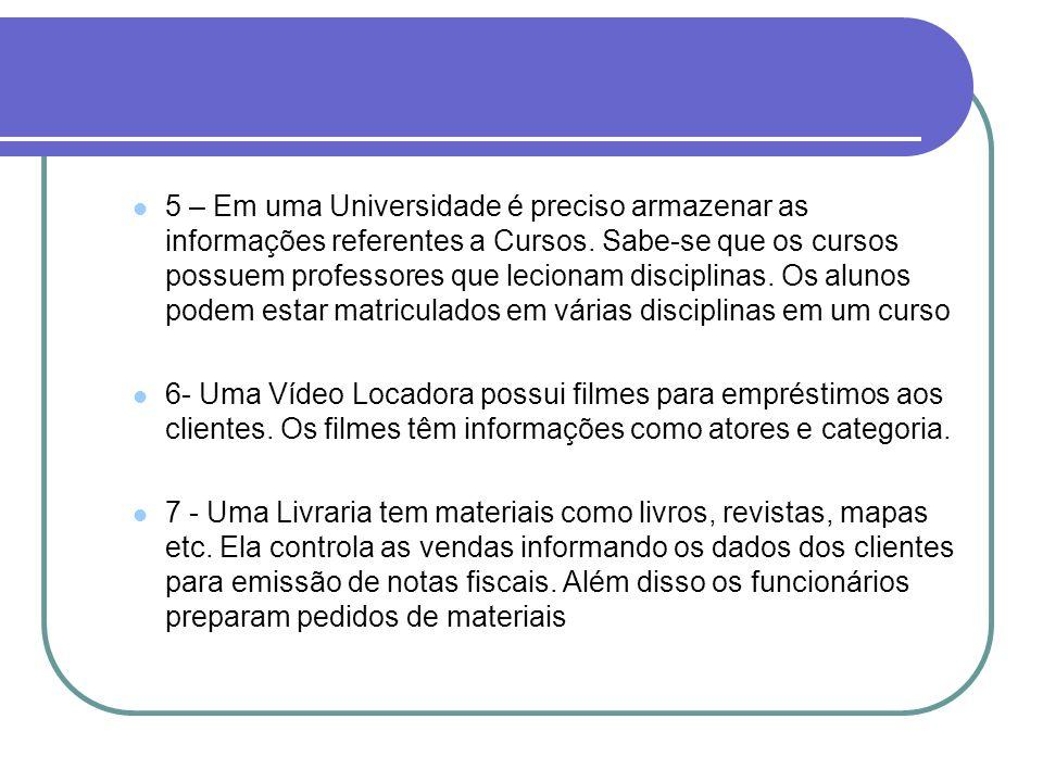 5 – Em uma Universidade é preciso armazenar as informações referentes a Cursos. Sabe-se que os cursos possuem professores que lecionam disciplinas. Os alunos podem estar matriculados em várias disciplinas em um curso
