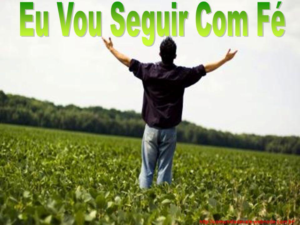 Eu Vou Seguir Com Fé http://comunidadevale.webnode.com.br/