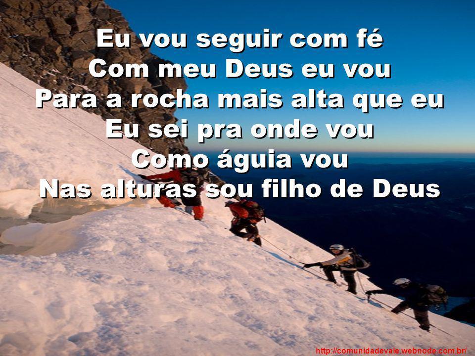 Eu vou seguir com fé Com meu Deus eu vou Para a rocha mais alta que eu Eu sei pra onde vou Como águia vou Nas alturas sou filho de Deus