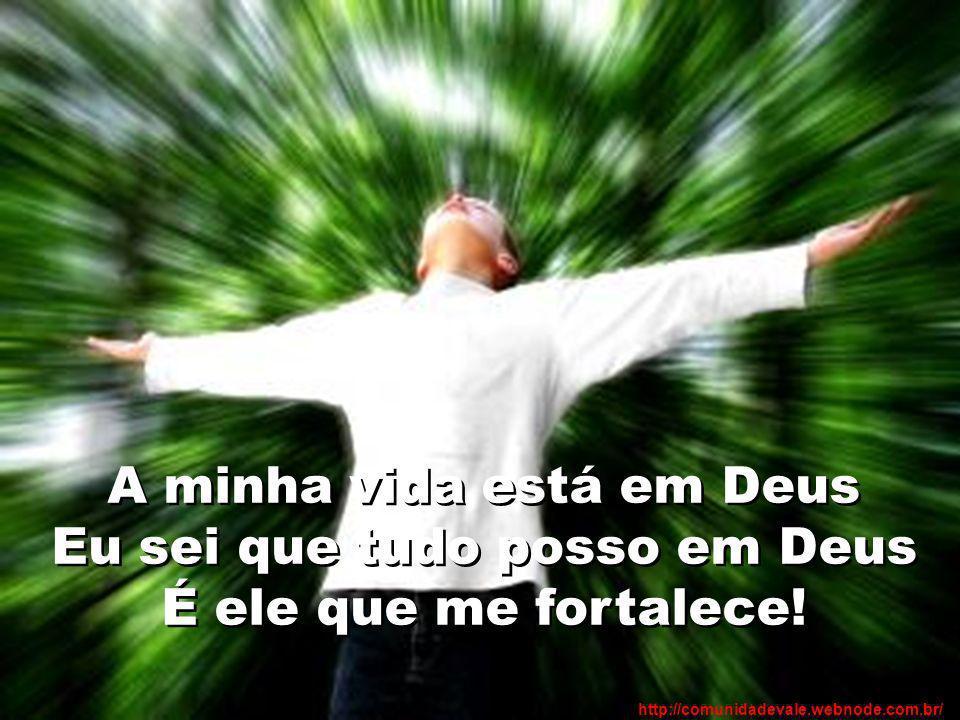 A minha vida está em Deus Eu sei que tudo posso em Deus É ele que me fortalece!