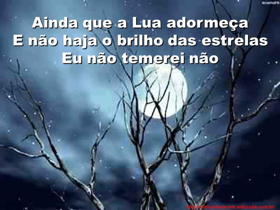 Ainda que a Lua adormeça E não haja o brilho das estrelas Eu não temerei não