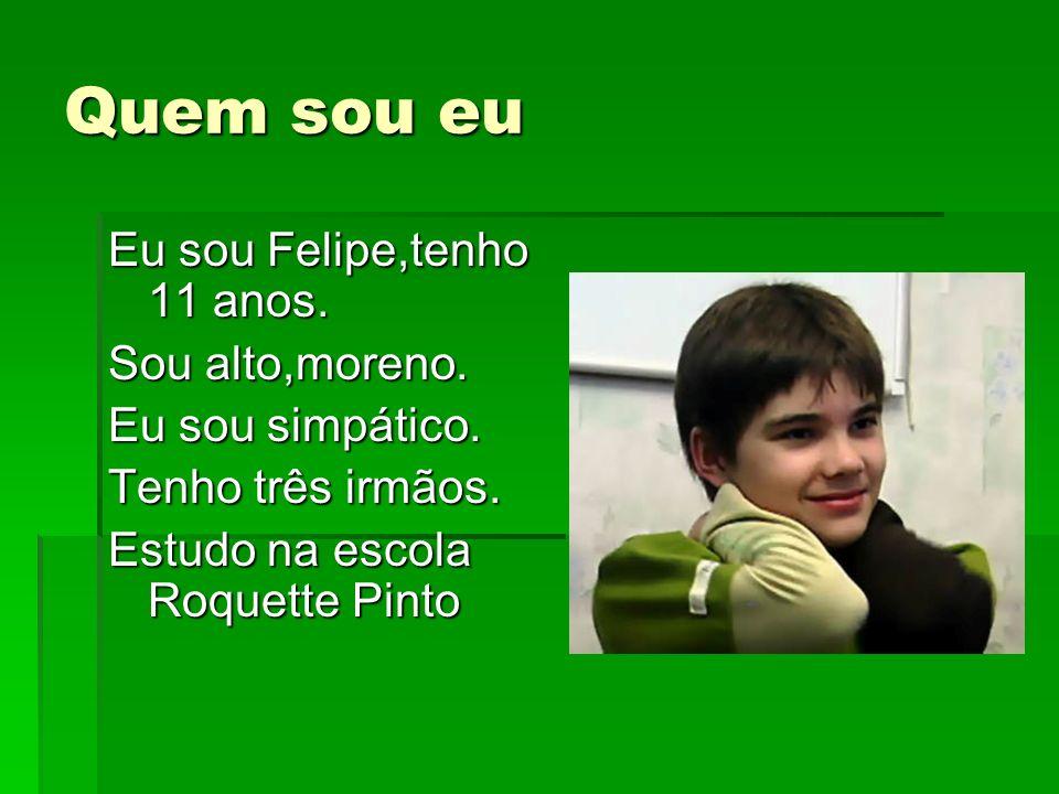 Quem sou eu Eu sou Felipe,tenho 11 anos. Sou alto,moreno.