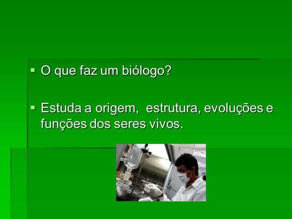 O que faz um biólogo Estuda a origem, estrutura, evoluções e funções dos seres vivos.