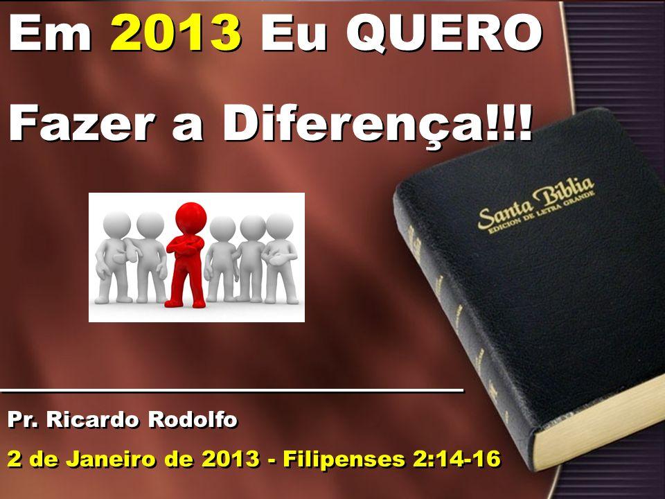 Em 2013 Eu QUERO Fazer a Diferença!!! Pr. Ricardo Rodolfo