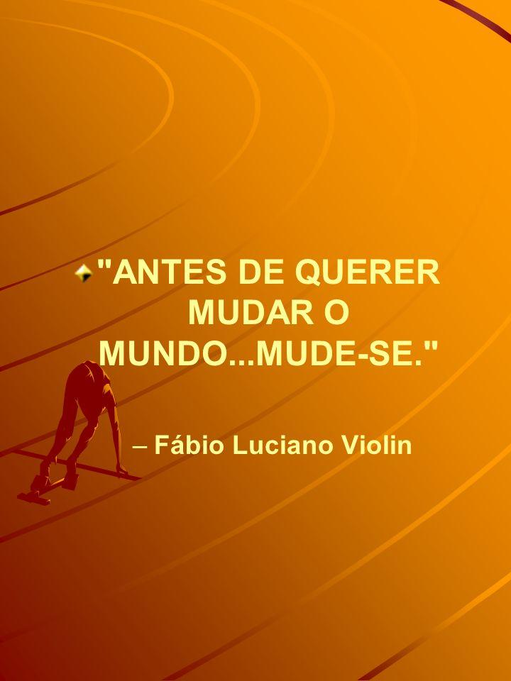 ANTES DE QUERER MUDAR O MUNDO...MUDE-SE.
