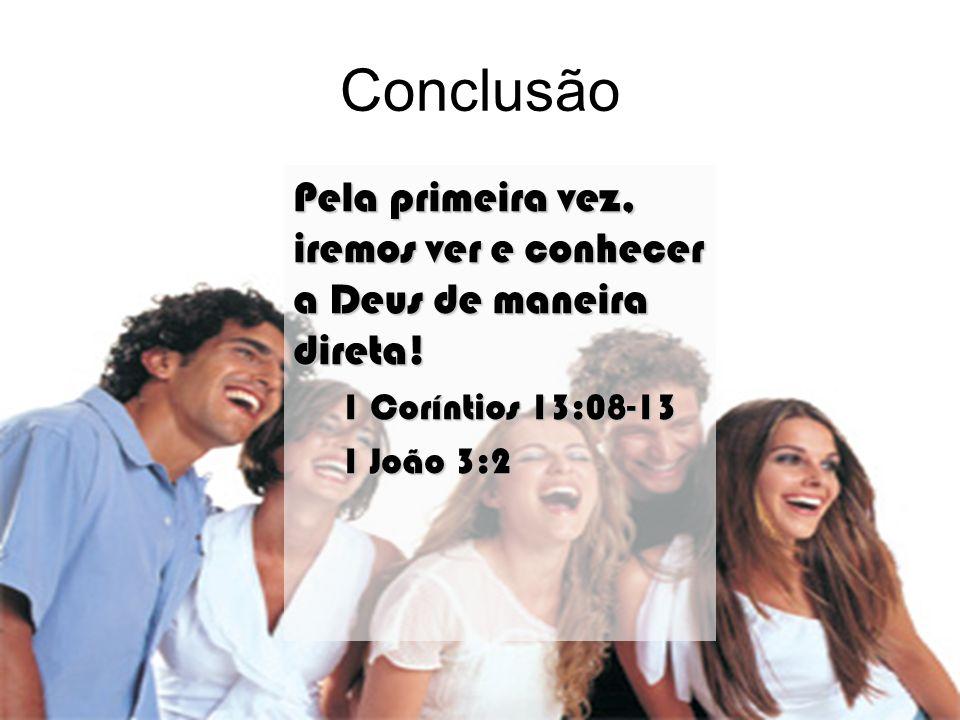 Conclusão Pela primeira vez, iremos ver e conhecer a Deus de maneira direta! 1 Coríntios 13:08-13.