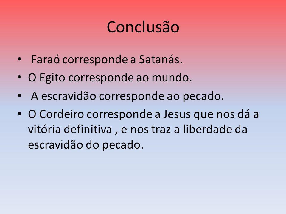 Conclusão Faraó corresponde a Satanás. O Egito corresponde ao mundo.