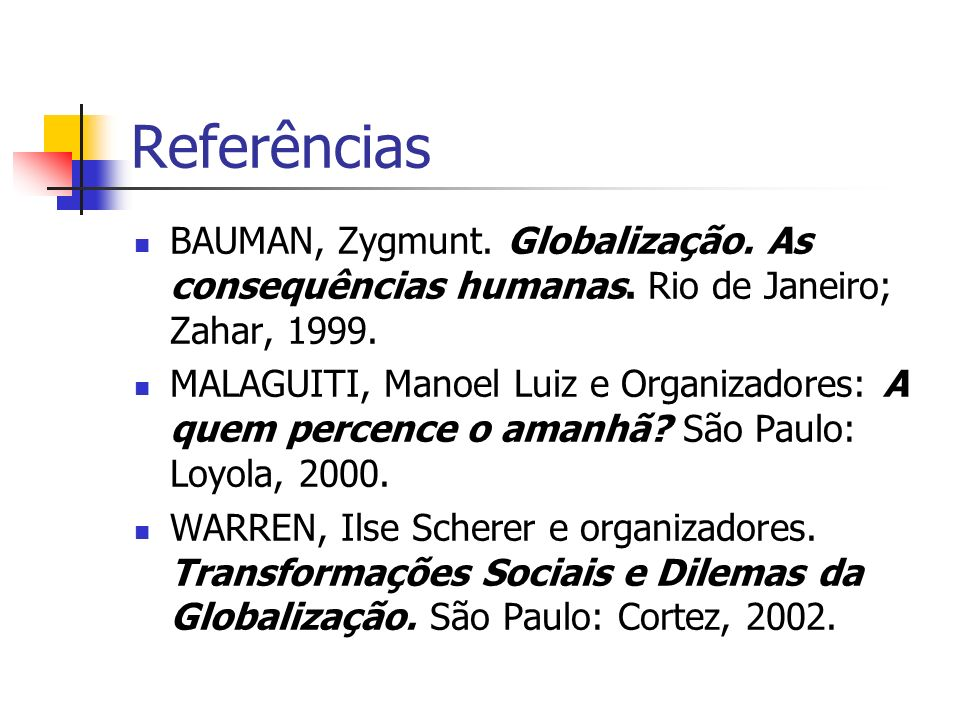 Referências BAUMAN, Zygmunt. Globalização. As consequências humanas. Rio de Janeiro; Zahar, 1999.