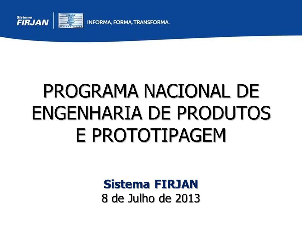PROGRAMA NACIONAL DE ENGENHARIA DE PRODUTOS E PROTOTIPAGEM Sistema FIRJAN 8 de Julho de 2013