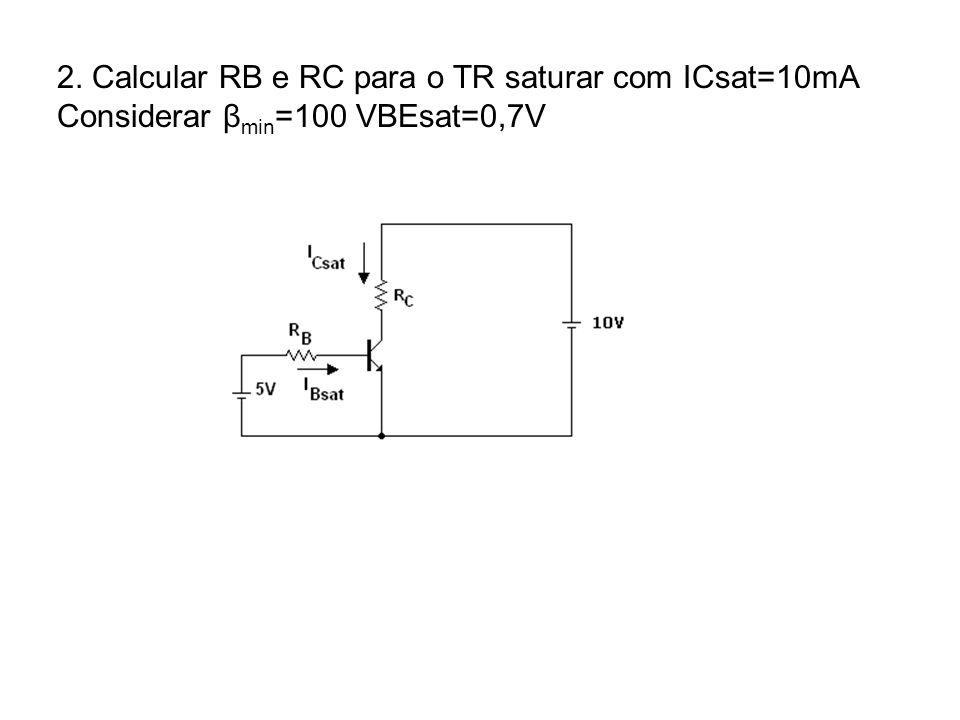 2. Calcular RB e RC para o TR saturar com ICsat=10mA