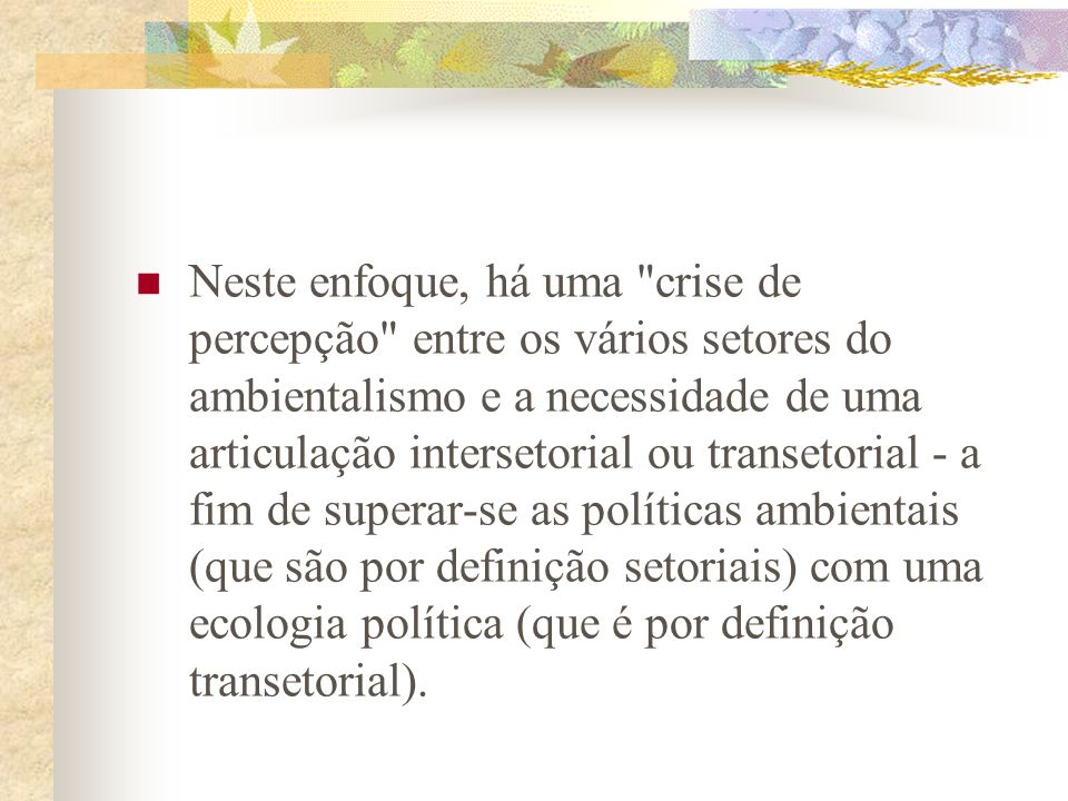 Neste enfoque, há uma crise de percepção entre os vários setores do ambientalismo e a necessidade de uma articulação intersetorial ou transetorial - a fim de superar-se as políticas ambientais (que são por definição setoriais) com uma ecologia política (que é por definição transetorial).