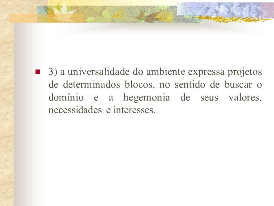 3) a universalidade do ambiente expressa projetos de determinados blocos, no sentido de buscar o domínio e a hegemonia de seus valores, necessidades e interesses.