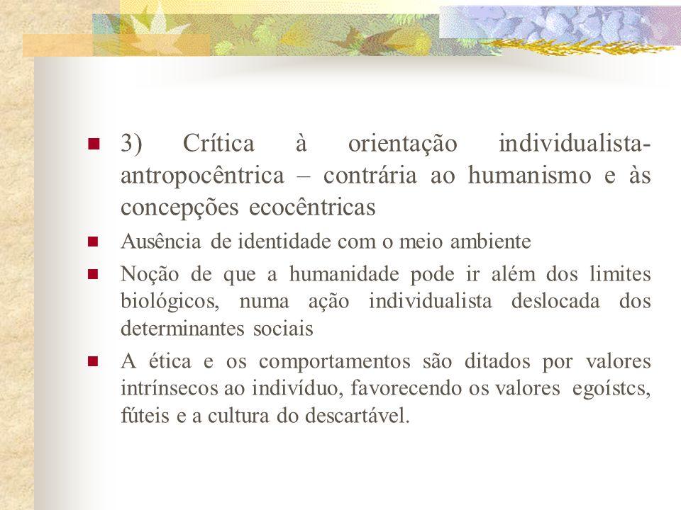 3) Crítica à orientação individualista-antropocêntrica – contrária ao humanismo e às concepções ecocêntricas