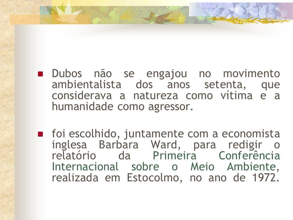 Dubos não se engajou no movimento ambientalista dos anos setenta, que considerava a natureza como vítima e a humanidade como agressor.