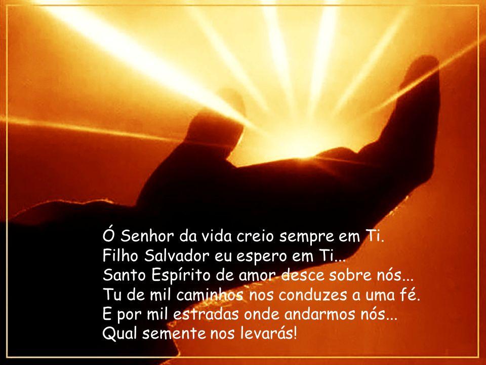 Ó Senhor da vida creio sempre em Ti. Filho Salvador eu espero em Ti