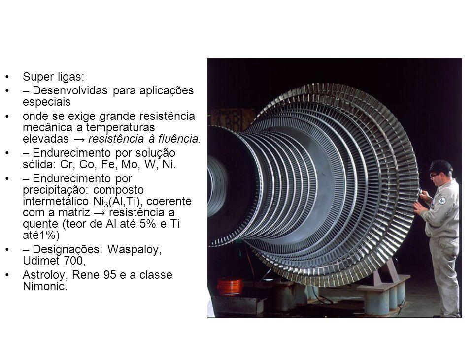 Super ligas: – Desenvolvidas para aplicações especiais. onde se exige grande resistência mecânica a temperaturas elevadas → resistência à fluência.