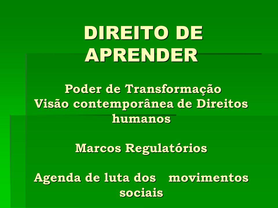 DIREITO DE APRENDER Poder de Transformação Visão contemporânea de Direitos humanos Marcos Regulatórios Agenda de luta dos movimentos sociais