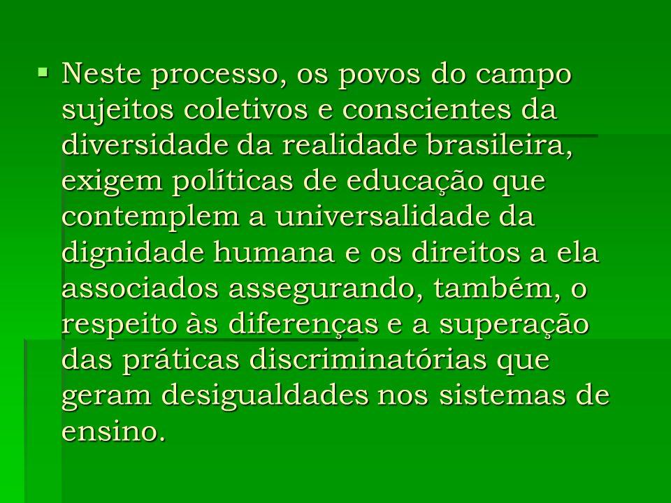 Neste processo, os povos do campo sujeitos coletivos e conscientes da diversidade da realidade brasileira, exigem políticas de educação que contemplem a universalidade da dignidade humana e os direitos a ela associados assegurando, também, o respeito às diferenças e a superação das práticas discriminatórias que geram desigualdades nos sistemas de ensino.