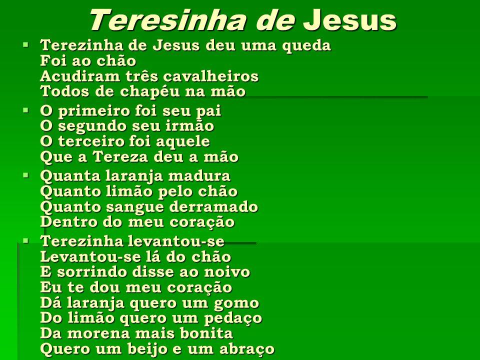 Teresinha de JesusTerezinha de Jesus deu uma queda Foi ao chão Acudiram três cavalheiros Todos de chapéu na mão.