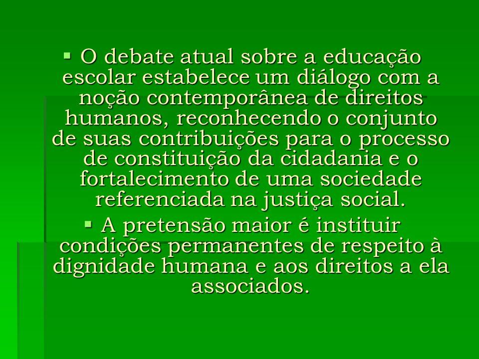 O debate atual sobre a educação escolar estabelece um diálogo com a noção contemporânea de direitos humanos, reconhecendo o conjunto de suas contribuições para o processo de constituição da cidadania e o fortalecimento de uma sociedade referenciada na justiça social.