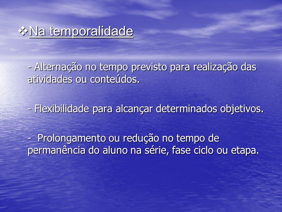 Na temporalidade - Alternação no tempo previsto para realização das atividades ou conteúdos. - Flexibilidade para alcançar determinados objetivos.