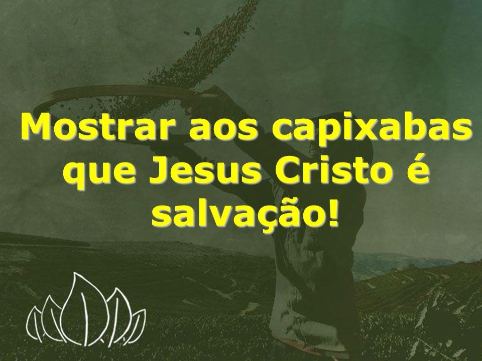 Mostrar aos capixabas que Jesus Cristo é salvação!