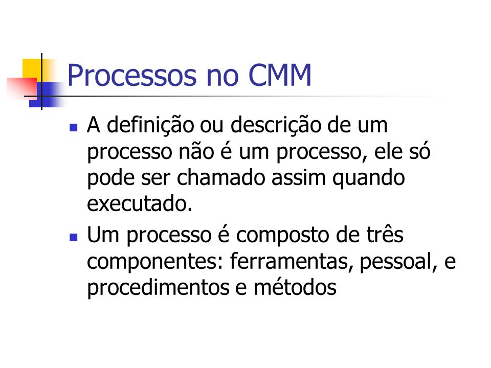 Processos no CMM A definição ou descrição de um processo não é um processo, ele só pode ser chamado assim quando executado.