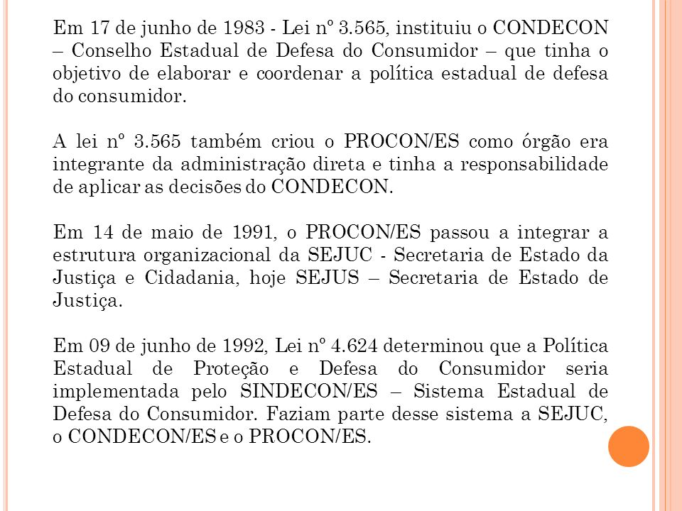Em 17 de junho de 1983 - Lei nº 3.565, instituiu o CONDECON – Conselho Estadual de Defesa do Consumidor – que tinha o objetivo de elaborar e coordenar a política estadual de defesa do consumidor.